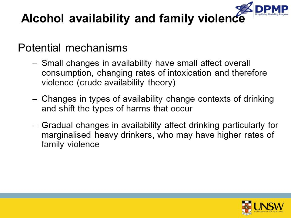 Alcohol availability and family violence Potential mechanisms –Small changes in availability have small affect overall consumption, changing rates of intoxication and therefore violence (crude availability theory) –Changes in types of availability change contexts of drinking and shift the types of harms that occur –Gradual changes in availability affect drinking particularly for marginalised heavy drinkers, who may have higher rates of family violence