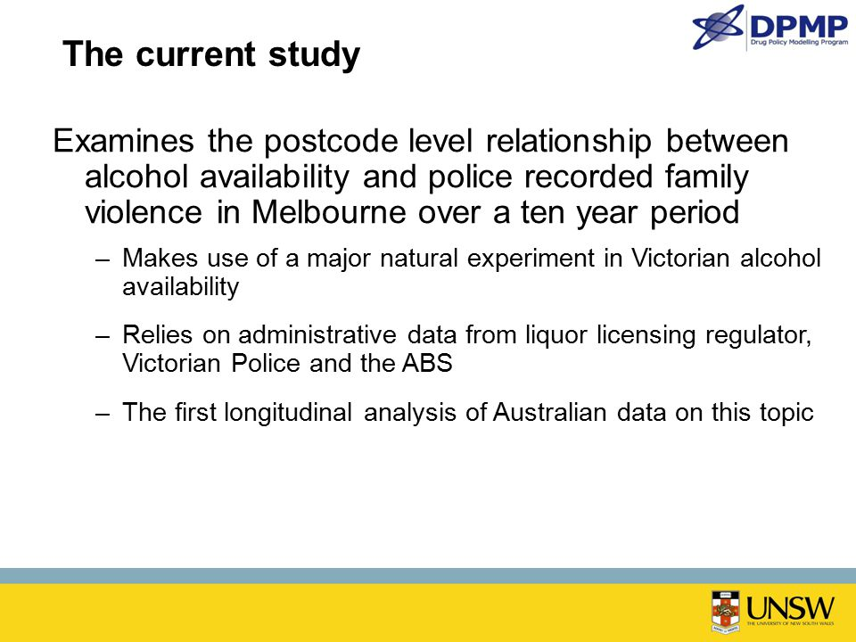 The current study Examines the postcode level relationship between alcohol availability and police recorded family violence in Melbourne over a ten year period –Makes use of a major natural experiment in Victorian alcohol availability –Relies on administrative data from liquor licensing regulator, Victorian Police and the ABS –The first longitudinal analysis of Australian data on this topic