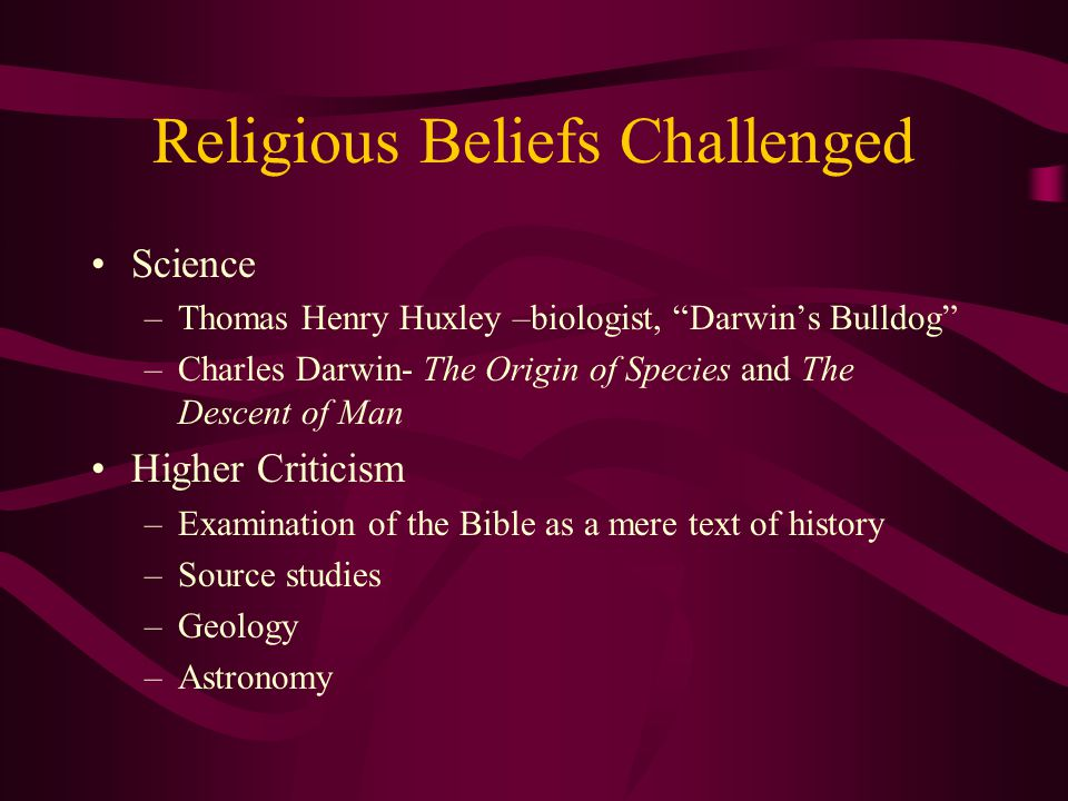 "Religious Beliefs Challenged Science –Thomas Henry Huxley –biologist, ""Darwin's Bulldog"" –Charles Darwin- The Origin of Species and The Descent of Man"