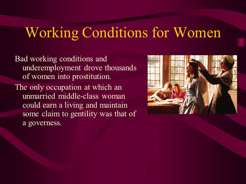 Working Conditions for Women Bad working conditions and underemployment drove thousands of women into prostitution. The only occupation at which an un