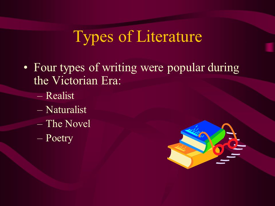 Types of Literature Four types of writing were popular during the Victorian Era: –Realist –Naturalist –The Novel –Poetry