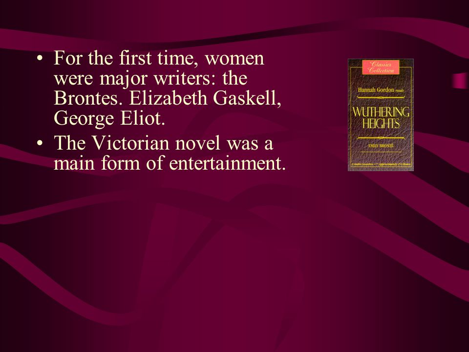 For the first time, women were major writers: the Brontes. Elizabeth Gaskell, George Eliot. The Victorian novel was a main form of entertainment.