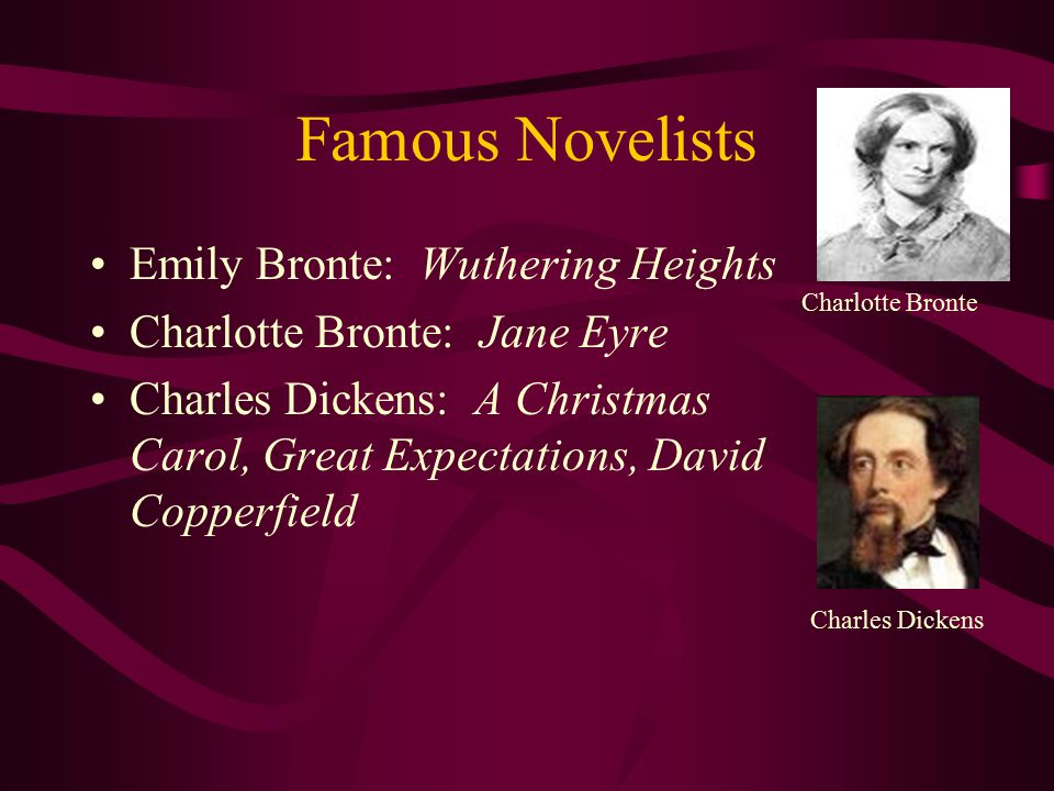 Famous Novelists Emily Bronte: Wuthering Heights Charlotte Bronte: Jane Eyre Charles Dickens: A Christmas Carol, Great Expectations, David Copperfield
