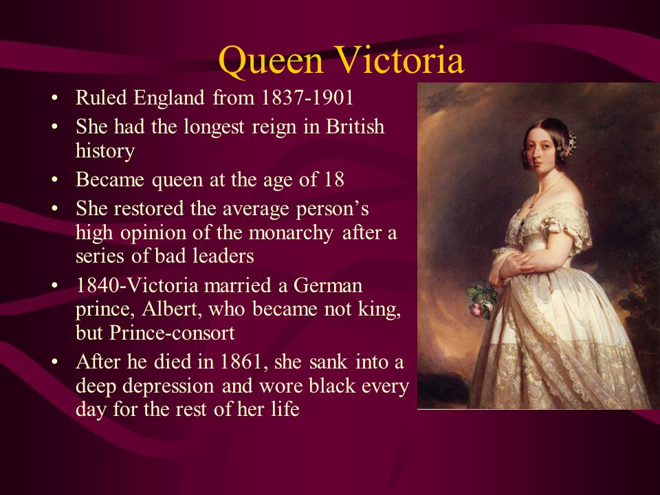 Queen Victoria Ruled England from 1837-1901 She had the longest reign in British history Became queen at the age of 18 She restored the average person