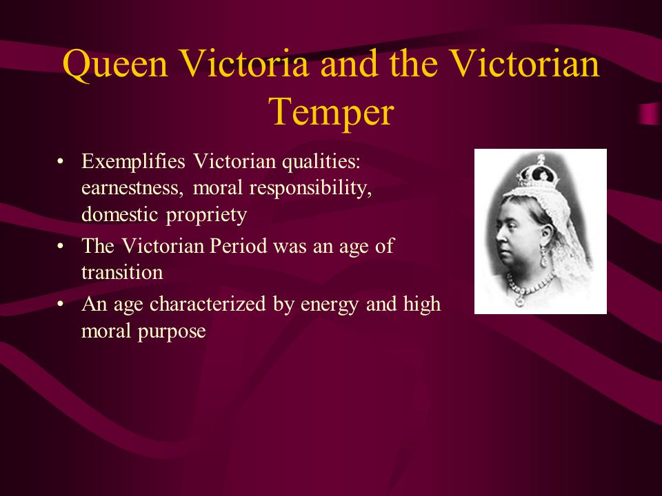 Queen Victoria and the Victorian Temper Exemplifies Victorian qualities: earnestness, moral responsibility, domestic propriety The Victorian Period wa