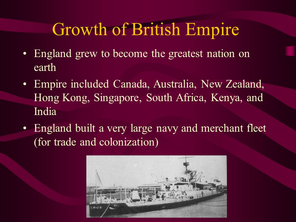 Growth of British Empire England grew to become the greatest nation on earth Empire included Canada, Australia, New Zealand, Hong Kong, Singapore, Sou