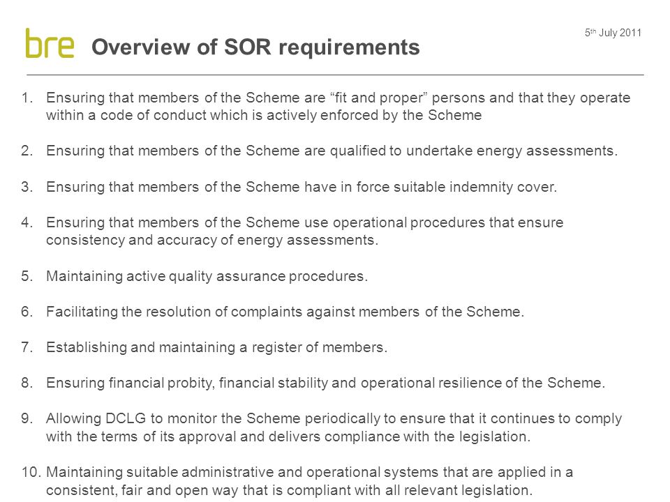 "5 th July 2011 Overview of SOR requirements 1.Ensuring that members of the Scheme are ""fit and proper"" persons and that they operate within a code of"