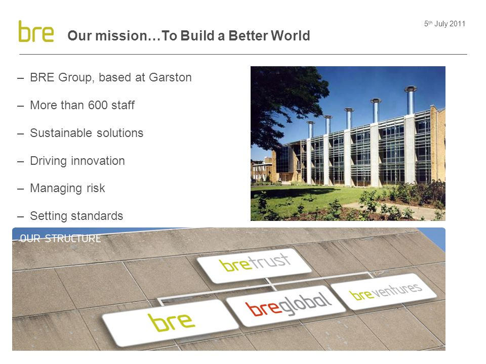 5 th July 2011 Our mission…To Build a Better World –BRE Group, based at Garston –More than 600 staff –Sustainable solutions –Driving innovation –Manag