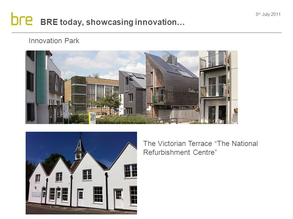 "5 th July 2011 BRE today, showcasing innovation… Innovation Park Victorian Refurbishment The Victorian Terrace ""The National Refurbishment Centre"""