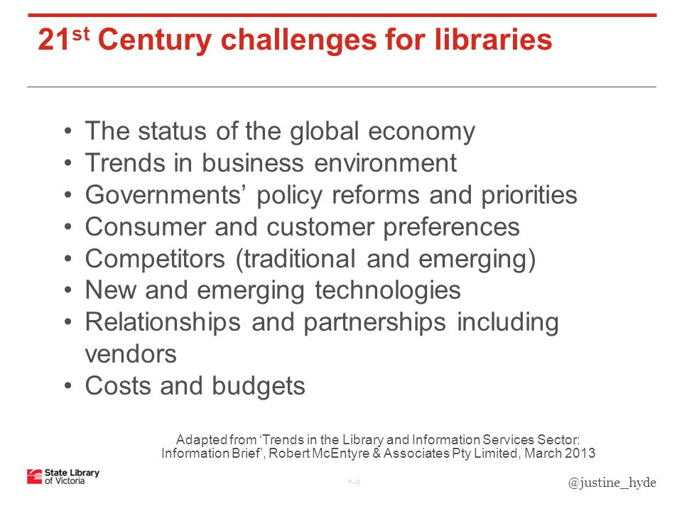 21 st Century challenges for libraries P–6P–6 The status of the global economy Trends in business environment Governments' policy reforms and priorities Consumer and customer preferences Competitors (traditional and emerging) New and emerging technologies Relationships and partnerships including vendors Costs and budgets Adapted from 'Trends in the Library and Information Services Sector: Information Brief', Robert McEntyre & Associates Pty Limited, March 2013 @justine_hyde