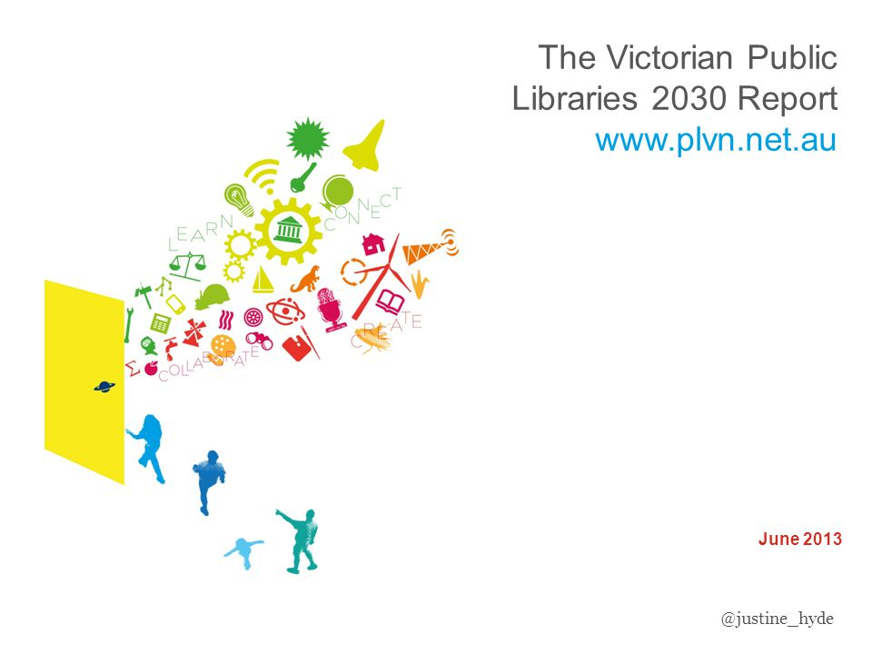 Victorian Public Libraries 2030 Strategic Framework June 2013 The Victorian Public Libraries 2030 Report www.plvn.net.au @justine_hyde
