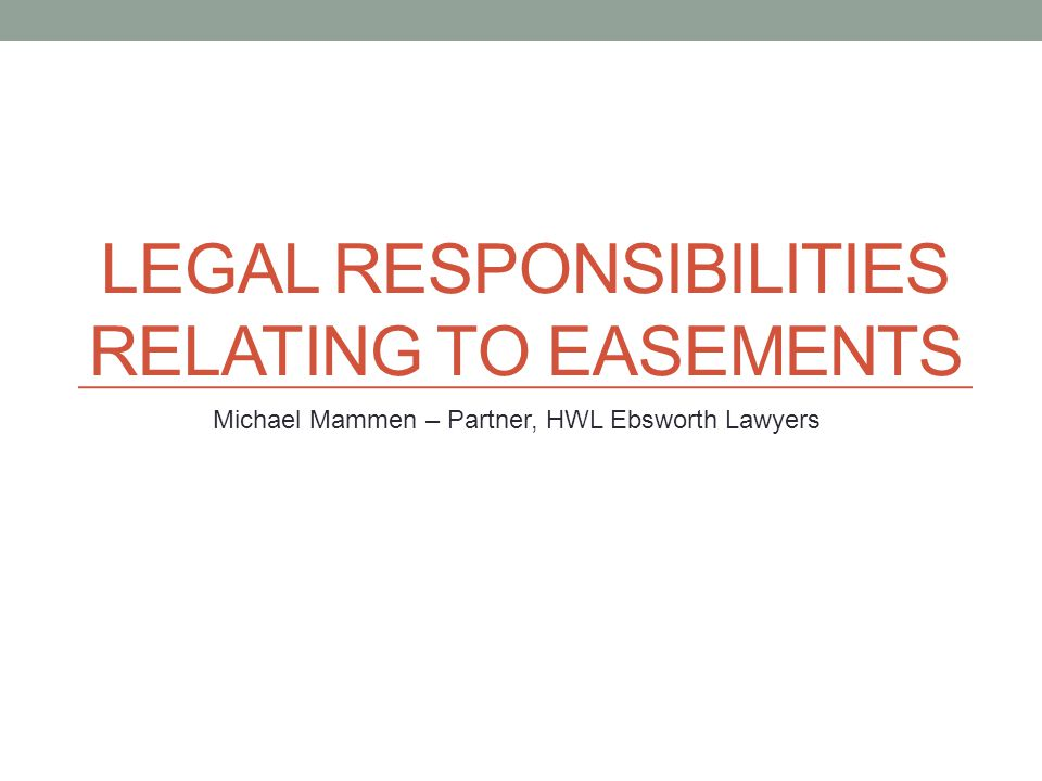 LEGAL RESPONSIBILITIES RELATING TO EASEMENTS Michael Mammen – Partner, HWL Ebsworth Lawyers
