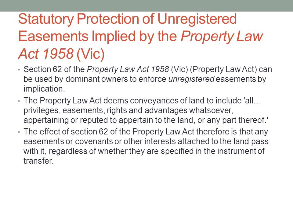 Statutory Protection of Unregistered Easements Implied by the Property Law Act 1958 (Vic) Section 62 of the Property Law Act 1958 (Vic) (Property Law Act) can be used by dominant owners to enforce unregistered easements by implication.