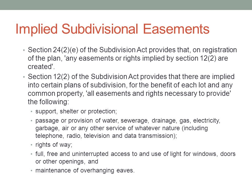 Implied Subdivisional Easements Section 24(2)(e) of the Subdivision Act provides that, on registration of the plan, any easements or rights implied by section 12(2) are created .