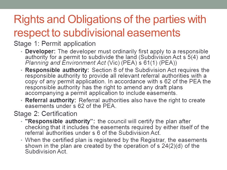 Rights and Obligations of the parties with respect to subdivisional easements Stage 1: Permit application Developer: The developer must ordinarily first apply to a responsible authority for a permit to subdivide the land (Subdivision Act s 5(4) and Planning and Environment Act (Vic) (PEA) s 61(1) (PEA)) Responsible authority: Section 8 of the Subdivision Act requires the responsible authority to provide all relevant referral authorities with a copy of any permit application.