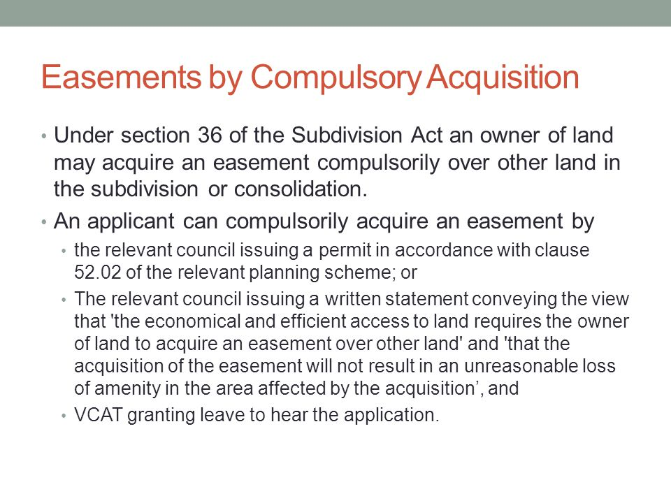 Easements by Compulsory Acquisition Under section 36 of the Subdivision Act an owner of land may acquire an easement compulsorily over other land in the subdivision or consolidation.