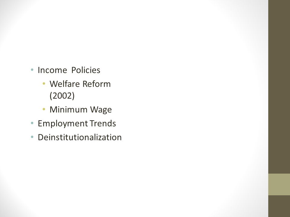 Income Policies Welfare Reform (2002) Minimum Wage Employment Trends Deinstitutionalization