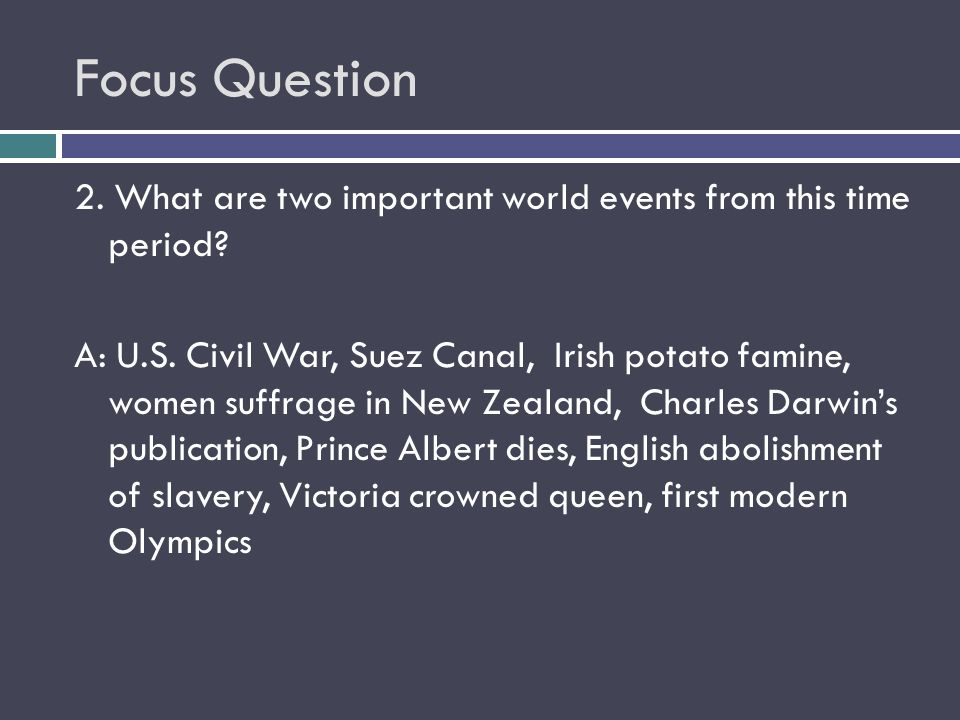 Focus Question 2. What are two important world events from this time period? A: U.S. Civil War, Suez Canal, Irish potato famine, women suffrage in New