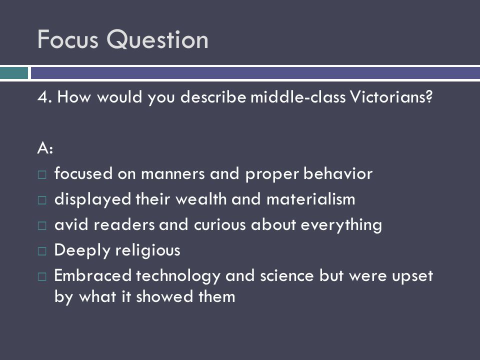 Focus Question 4. How would you describe middle-class Victorians? A:  focused on manners and proper behavior  displayed their wealth and materialism