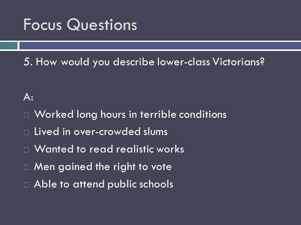 Focus Questions 5. How would you describe lower-class Victorians? A:  Worked long hours in terrible conditions  Lived in over-crowded slums  Wanted