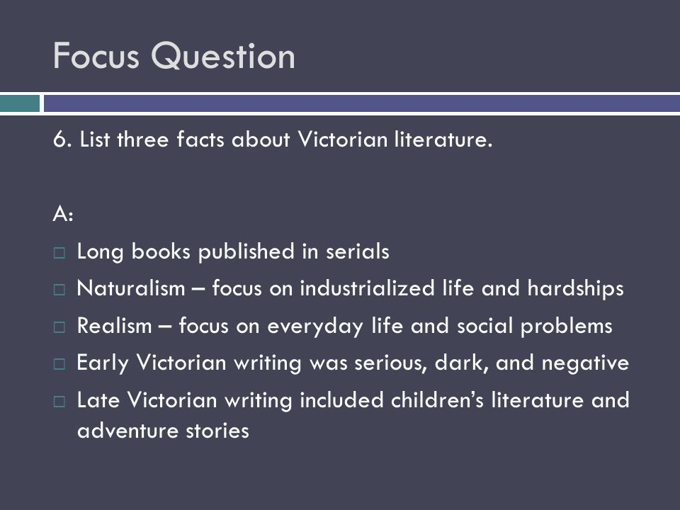 Focus Question 6. List three facts about Victorian literature. A:  Long books published in serials  Naturalism – focus on industrialized life and ha