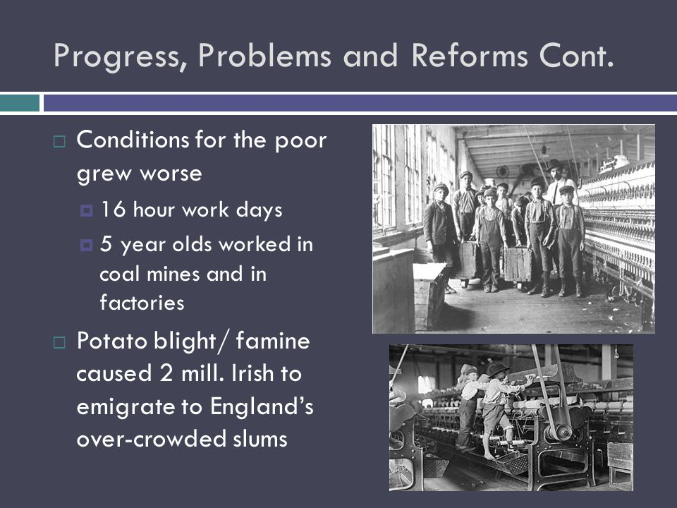 Progress, Problems and Reforms Cont.  Conditions for the poor grew worse  16 hour work days  5 year olds worked in coal mines and in factories  Po