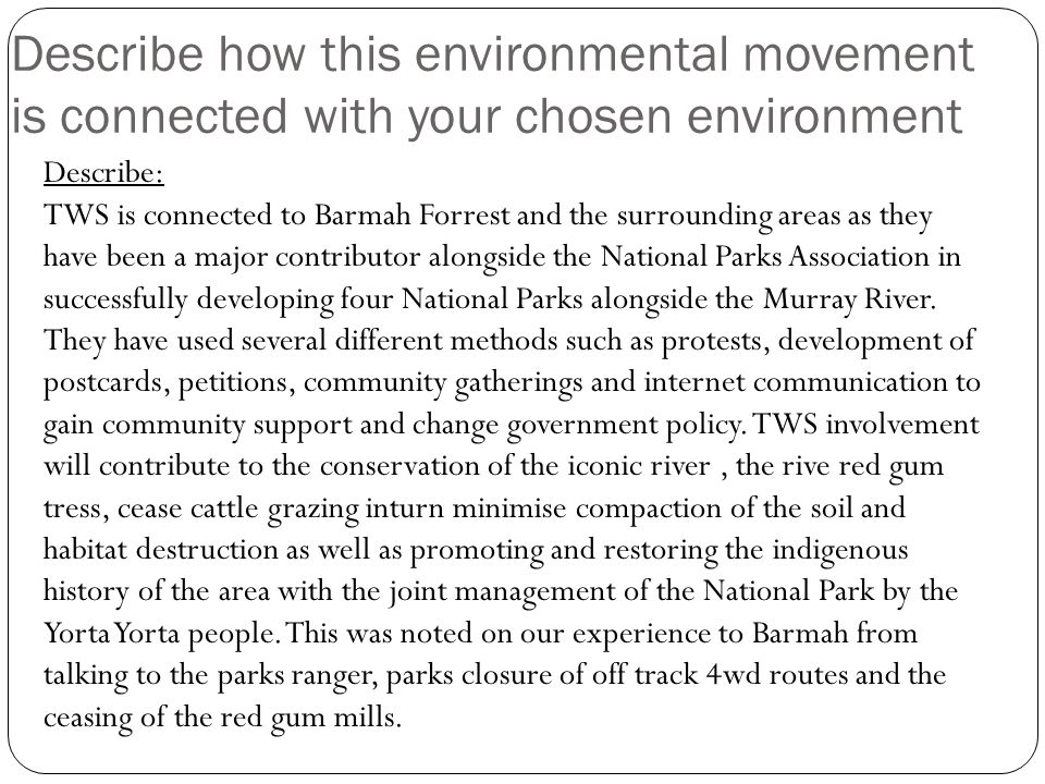 Describe how this environmental movement is connected with your chosen environment Describe: TWS is connected to Barmah Forrest and the surrounding areas as they have been a major contributor alongside the National Parks Association in successfully developing four National Parks alongside the Murray River.