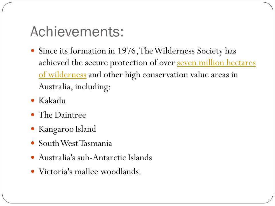 Achievements: Since its formation in 1976, The Wilderness Society has achieved the secure protection of over seven million hectares of wilderness and other high conservation value areas in Australia, including:seven million hectares of wilderness Kakadu The Daintree Kangaroo Island South West Tasmania Australia s sub-Antarctic Islands Victoria s mallee woodlands.