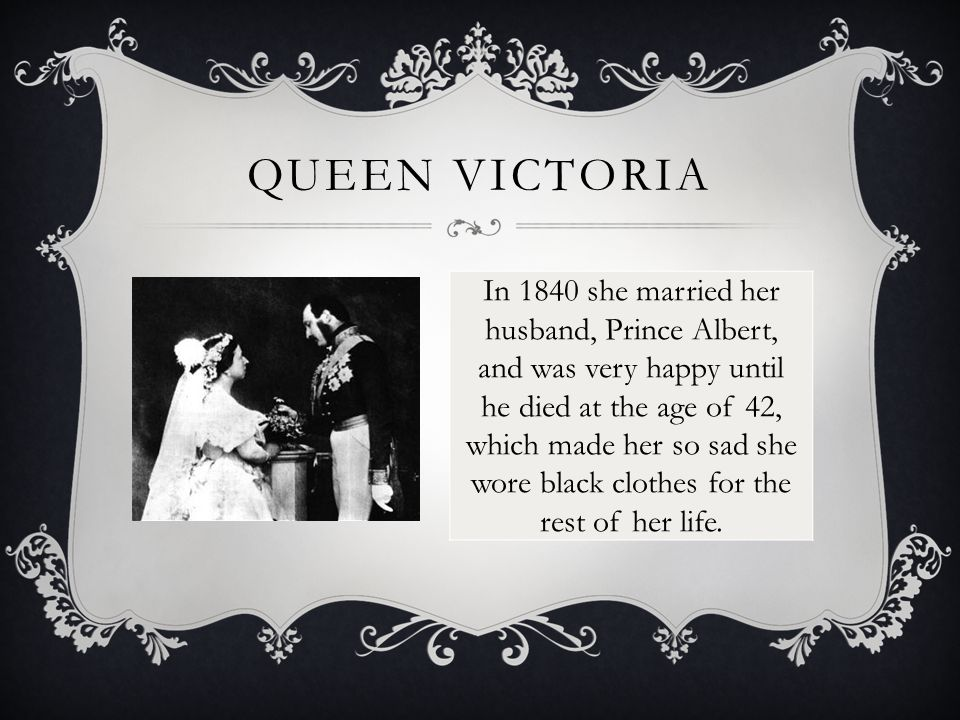 QUEEN VICTORIA In 1840 she married her husband, Prince Albert, and was very happy until he died at the age of 42, which made her so sad she wore black clothes for the rest of her life.