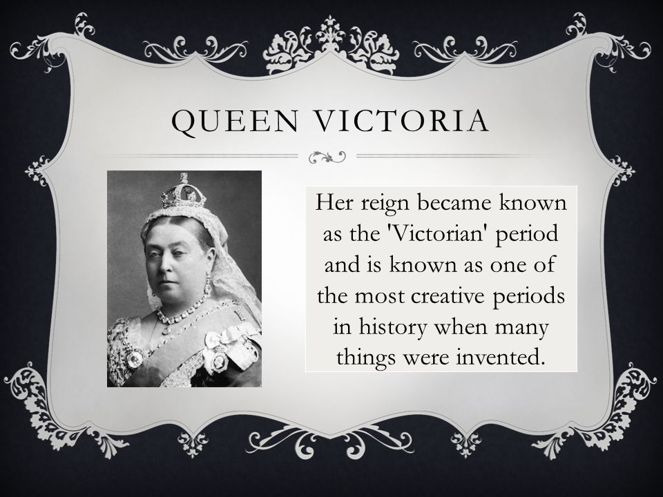 QUEEN VICTORIA Her reign became known as the Victorian period and is known as one of the most creative periods in history when many things were invented.
