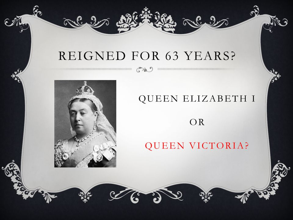REIGNED FOR 63 YEARS QUEEN ELIZABETH I OR QUEEN VICTORIA