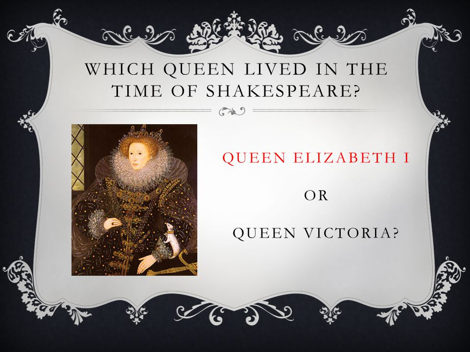 WHICH QUEEN LIVED IN THE TIME OF SHAKESPEARE QUEEN ELIZABETH I OR QUEEN VICTORIA