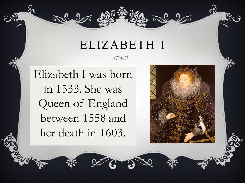ELIZABETH I Elizabeth I was born in 1533.