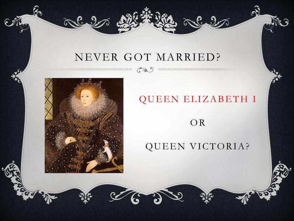NEVER GOT MARRIED QUEEN ELIZABETH I OR QUEEN VICTORIA