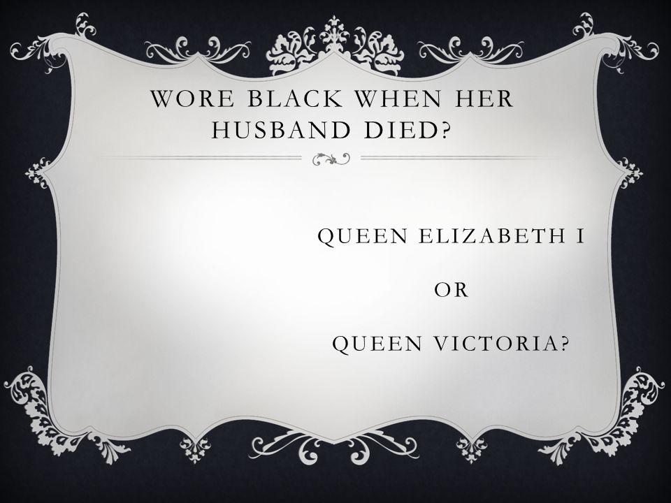 QUEEN ELIZABETH I OR QUEEN VICTORIA WORE BLACK WHEN HER HUSBAND DIED