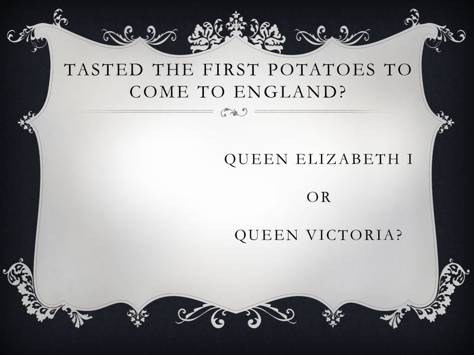 TASTED THE FIRST POTATOES TO COME TO ENGLAND QUEEN ELIZABETH I OR QUEEN VICTORIA