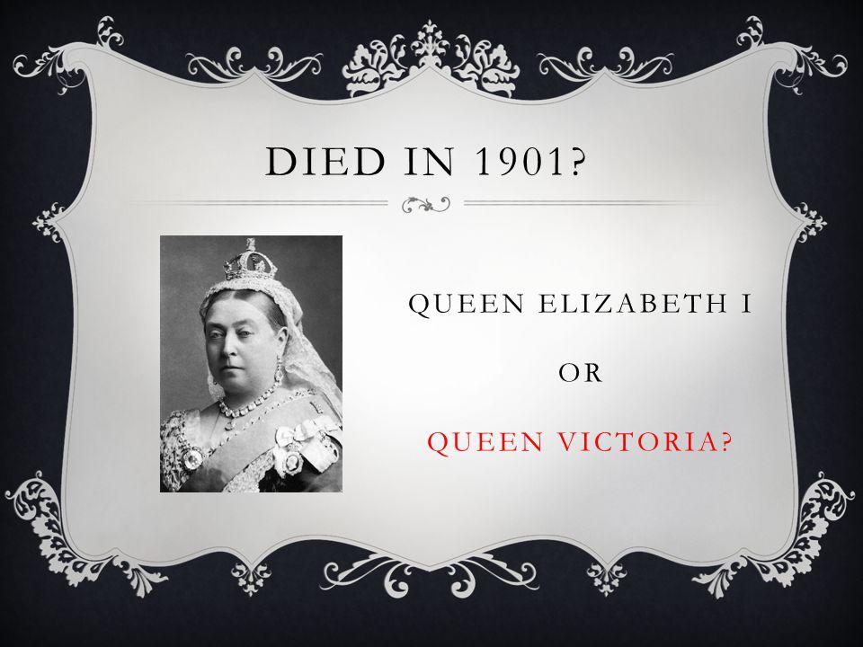 QUEEN ELIZABETH I OR QUEEN VICTORIA DIED IN 1901