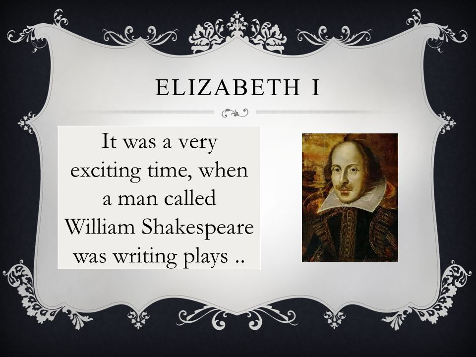 ELIZABETH I It was a very exciting time, when a man called William Shakespeare was writing plays..