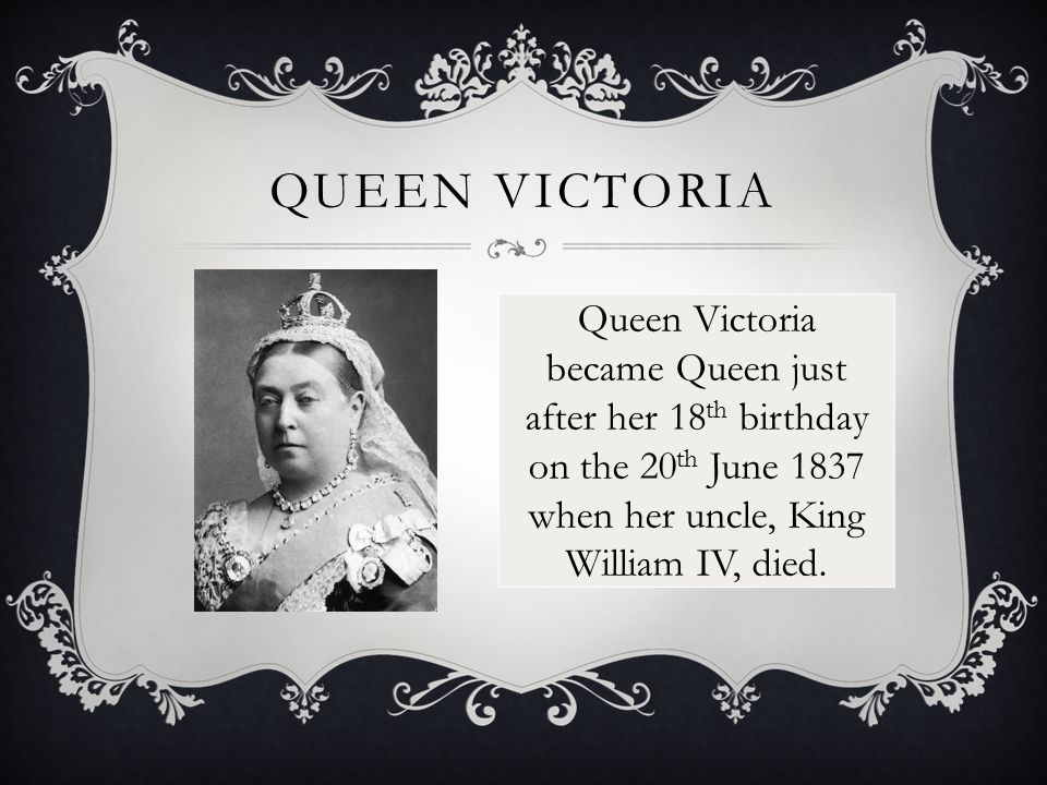 QUEEN VICTORIA Queen Victoria became Queen just after her 18 th birthday on the 20 th June 1837 when her uncle, King William IV, died.