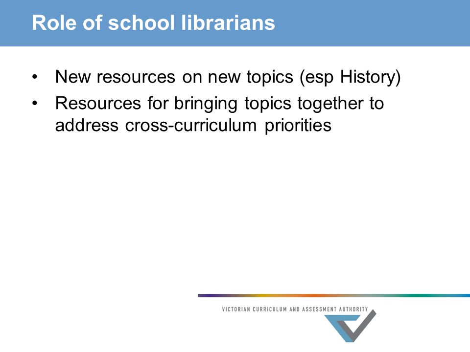 Role of school librarians New resources on new topics (esp History) Resources for bringing topics together to address cross-curriculum priorities