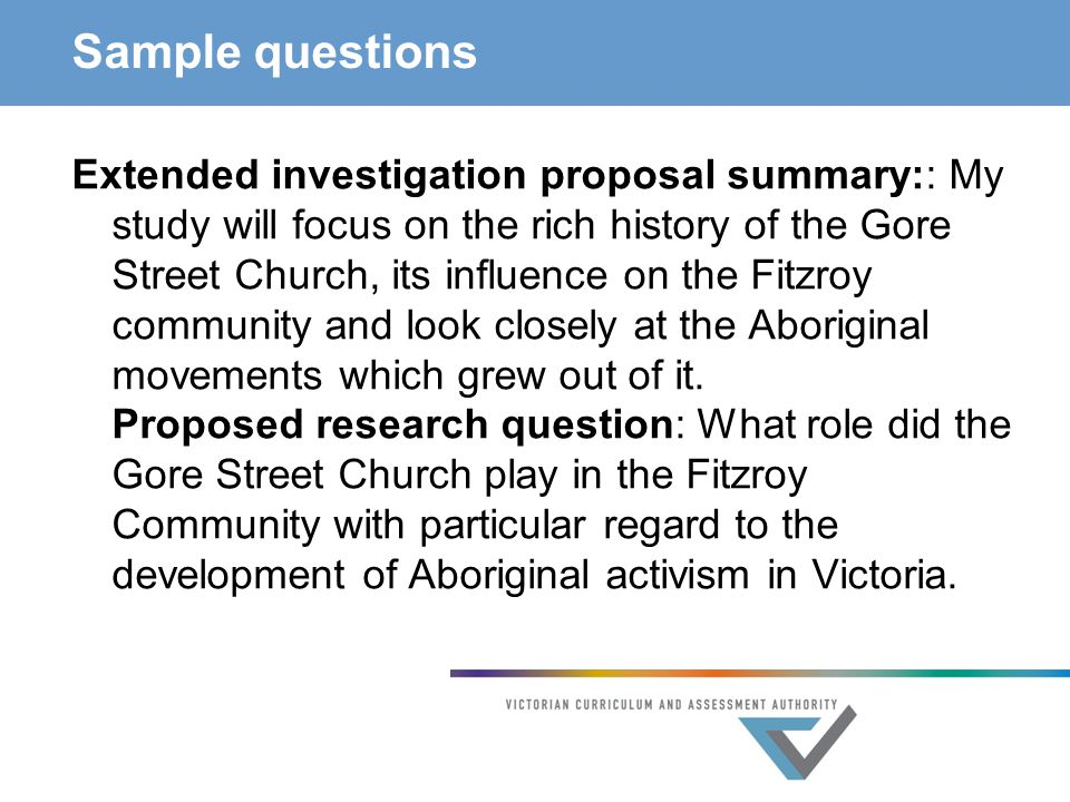 Sample questions Extended investigation proposal summary:: My study will focus on the rich history of the Gore Street Church, its influence on the Fitzroy community and look closely at the Aboriginal movements which grew out of it.