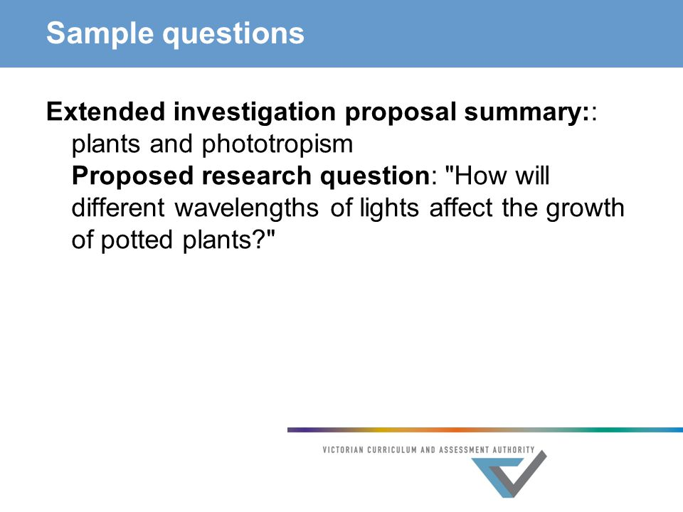 Sample questions Extended investigation proposal summary:: plants and phototropism Proposed research question: How will different wavelengths of lights affect the growth of potted plants