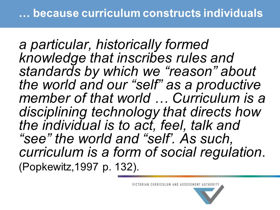 … because curriculum constructs individuals a particular, historically formed knowledge that inscribes rules and standards by which we reason about the world and our self as a productive member of that world … Curriculum is a disciplining technology that directs how the individual is to act, feel, talk and see the world and self'.