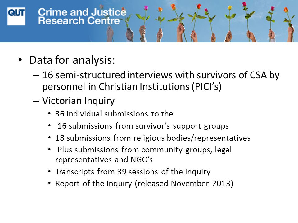 Data for analysis: – 16 semi-structured interviews with survivors of CSA by personnel in Christian Institutions (PICI's) – Victorian Inquiry 36 individual submissions to the 16 submissions from survivor's support groups 18 submissions from religious bodies/representatives Plus submissions from community groups, legal representatives and NGO's Transcripts from 39 sessions of the Inquiry Report of the Inquiry (released November 2013)