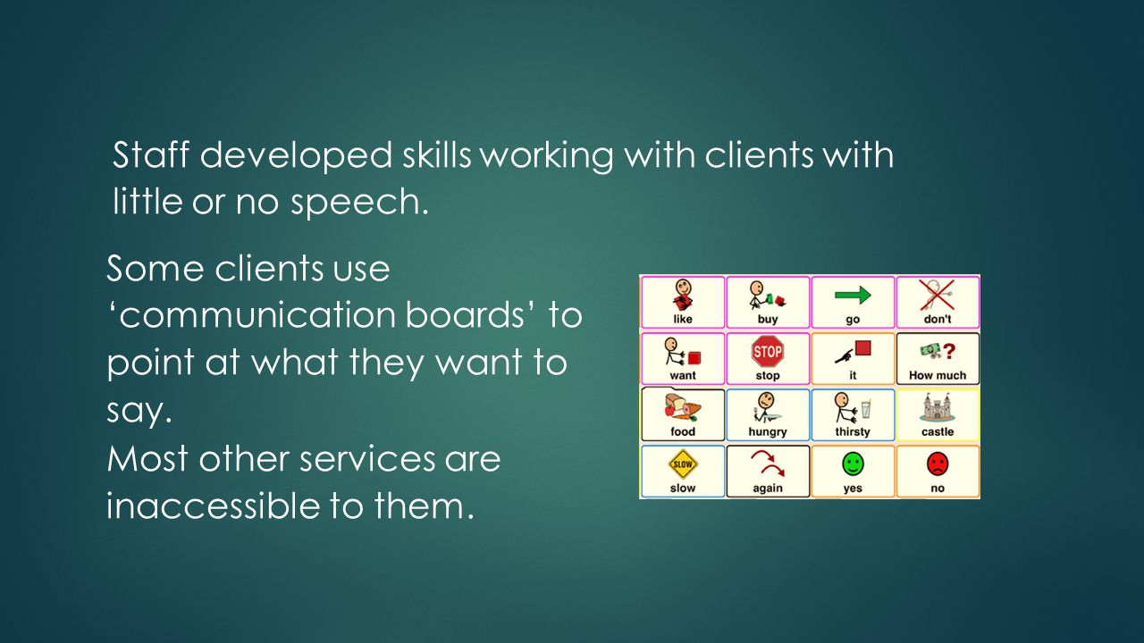 Staff developed skills working with clients with little or no speech.