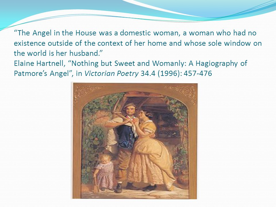 The Angel in the House was a domestic woman, a woman who had no existence outside of the context of her home and whose sole window on the world is her husband. Elaine Hartnell, Nothing but Sweet and Womanly: A Hagiography of Patmore's Angel , in Victorian Poetry 34.4 (1996): 457-476