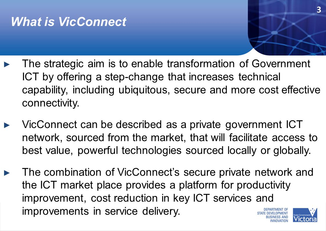 What is VicConnect ► The strategic aim is to enable transformation of Government ICT by offering a step-change that increases technical capability, including ubiquitous, secure and more cost effective connectivity.