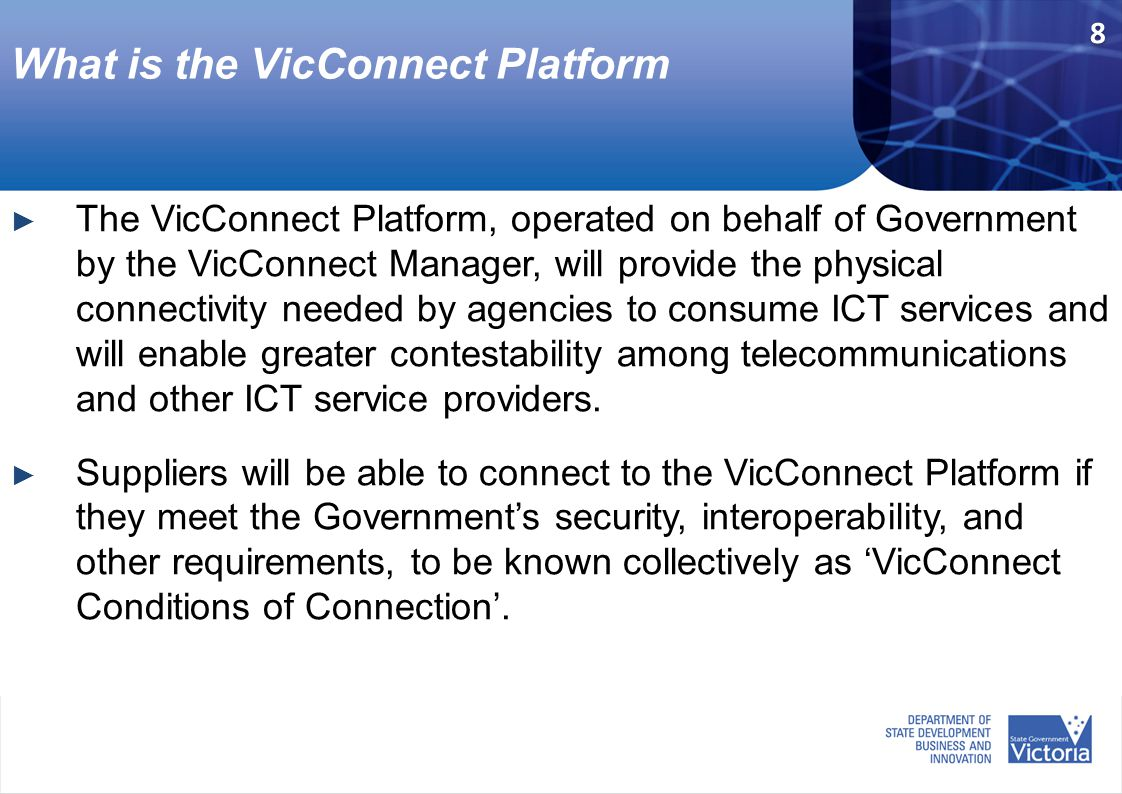 What is the VicConnect Platform ► The VicConnect Platform, operated on behalf of Government by the VicConnect Manager, will provide the physical connectivity needed by agencies to consume ICT services and will enable greater contestability among telecommunications and other ICT service providers.