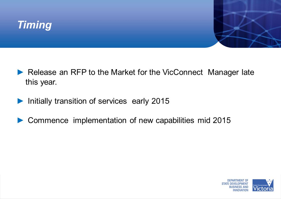Timing ► Release an RFP to the Market for the VicConnect Manager late this year. ► Initially transition of services early 2015 ► Commence implementati