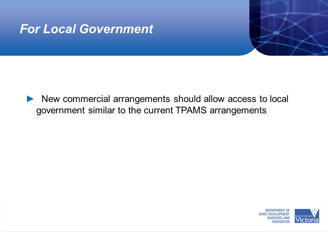For Local Government ► New commercial arrangements should allow access to local government similar to the current TPAMS arrangements